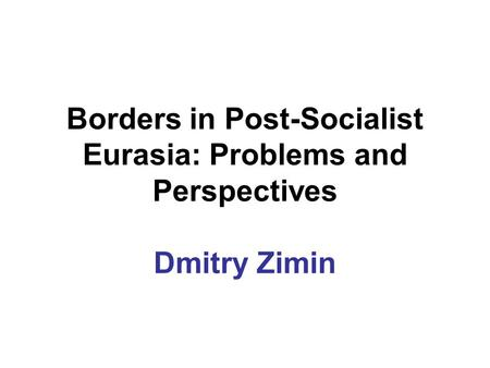 Borders in Post-Socialist Eurasia: Problems and Perspectives Dmitry Zimin.