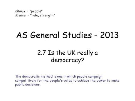 "AS General Studies - 2013 2.7 Is the UK really a democracy? dēmos = people Kratos = rule, strength"" The democratic method is one in which people campaign."