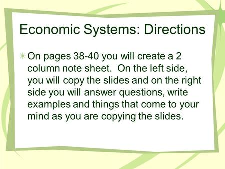 Economic Systems: Directions On pages 38-40 you will create a 2 column note sheet. On the left side, you will copy the slides and on the right side you.