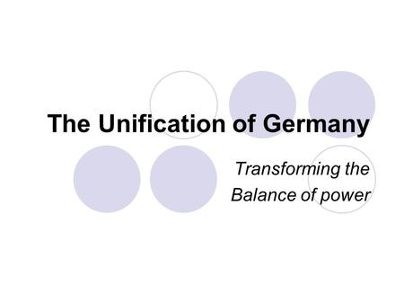 The Unification of Germany Transforming the Balance of power.