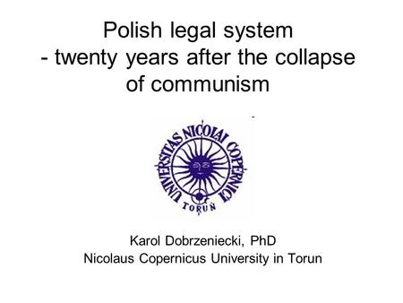 Polish legal system - twenty years after the collapse of communism Karol Dobrzeniecki, PhD Nicolaus Copernicus University in Torun.