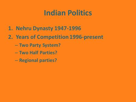 Indian Politics 1.Nehru Dynasty 1947-1996 2.Years of Competition 1996-present – Two Party System? – Two Half Parties? – Regional parties?