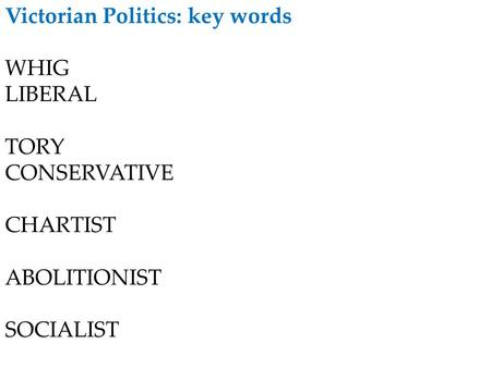 Victorian Politics: key words WHIG LIBERAL TORY CONSERVATIVE CHARTIST ABOLITIONIST SOCIALIST.