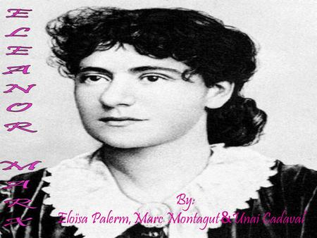 By: Eloïsa Palerm,Marc Montagut & Unai Cadaval. PERSONAL DETAILS Eleanor Marx lived between 1855-1898. She was born in London on the 16th, January 1855.