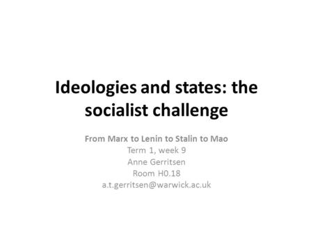 Ideologies and states: the socialist challenge From Marx to Lenin to Stalin to Mao Term 1, week 9 Anne Gerritsen Room H0.18