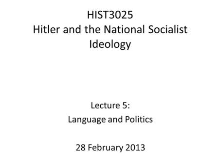 HIST3025 Hitler and the National Socialist Ideology Lecture 5: Language and Politics 28 February 2013.