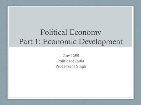 Political Economy Part 1: Economic Development Gov 1255 Politics of India Prof Prerna Singh.