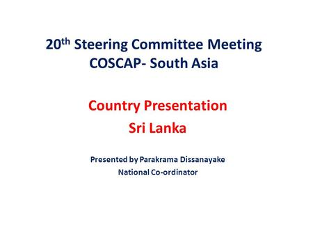 20 th Steering Committee Meeting COSCAP- South Asia Country Presentation Sri Lanka Presented by Parakrama Dissanayake National Co-ordinator.