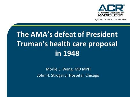 The AMA's defeat of President Truman's health care proposal in 1948 Morlie L. Wang, MD MPH John H. Stroger Jr Hospital, Chicago.