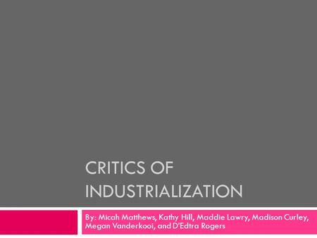 CRITICS OF INDUSTRIALIZATION By: Micah Matthews, Kathy Hill, Maddie Lawry, Madison Curley, Megan Vanderkooi, and D'Edtra Rogers.
