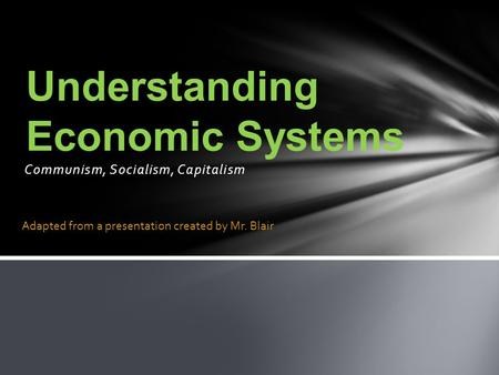 Communism, Socialism, Capitalism Understanding Economic Systems Adapted from a presentation created by Mr. Blair.