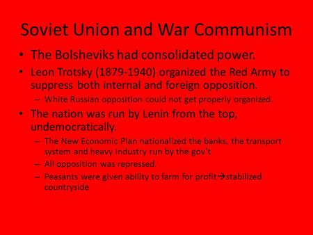 Soviet Union and War Communism The Bolsheviks had consolidated power. Leon Trotsky (1879-1940) organized the Red Army to suppress both internal and foreign.