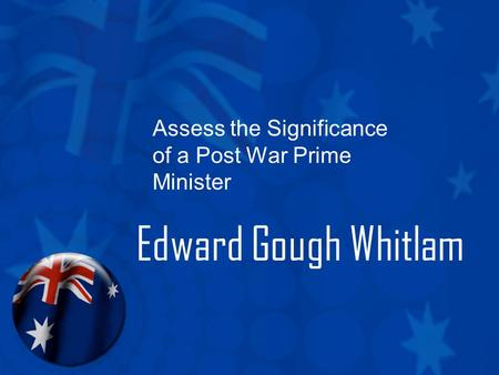 Assess the Significance <strong>of</strong> a Post War <strong>Prime</strong> <strong>Minister</strong> Edward Gough Whitlam.