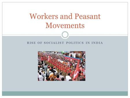 RISE OF SOCIALIST POLITICS IN INDIA Workers and Peasant Movements.