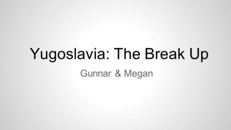 Yugoslavia: The Break Up Gunnar & Megan. What lies at the root of this conflict? ❖ The five republics of Yugoslavia --Bosnia and Herzegovina, Croatia,