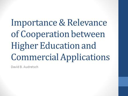 Importance & Relevance of Cooperation between Higher Education and Commercial Applications David B. Audretsch.