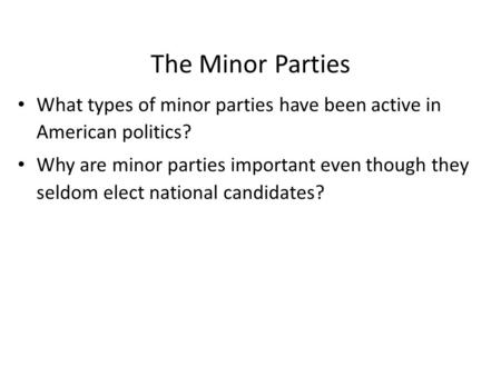 The Minor Parties What types of minor parties have been active in American politics? Why are minor parties important even though they seldom elect national.