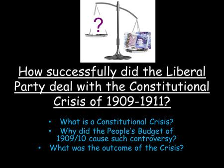 How successfully did the Liberal Party deal with the Constitutional Crisis of 1909-1911? What is a Constitutional Crisis? Why did the People's Budget of.