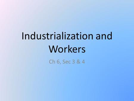 Industrialization and Workers Ch 6, Sec 3 & 4. Factory Workers Boom in workforce mid to late 1800s. – Urbanization and large immigrant population. 10-12.