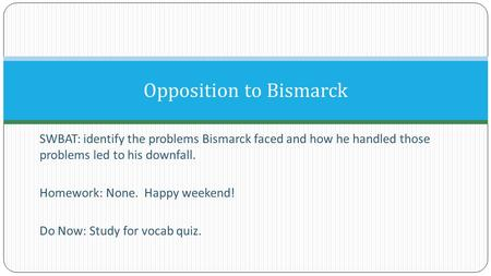 SWBAT: identify the problems Bismarck faced and how he handled those problems led to his downfall. Homework: None. Happy weekend! Do Now: Study for vocab.
