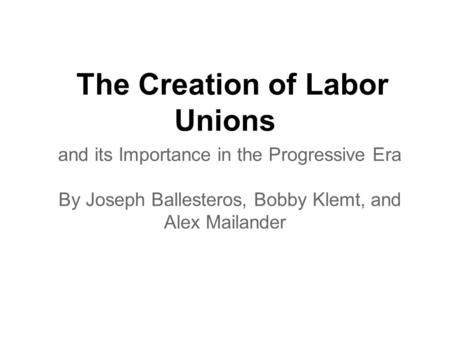 The Creation of Labor Unions and its Importance in the Progressive Era By Joseph Ballesteros, Bobby Klemt, and Alex Mailander.