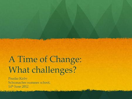 A Time of Change: What challenges? Peadar Kirby Schumacher summer school, 14 th June 2012.