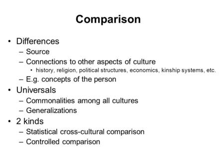 Comparison Differences –Source –Connections to other aspects of culture history, religion, political structures, economics, kinship systems, etc. –E.g.