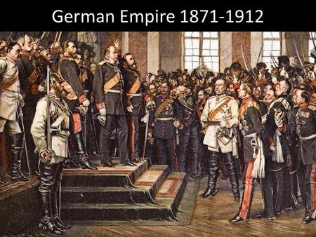 German Empire 1871-1912. Today's Agenda Finish German Empire (1871-1912) Return and Go over Test.