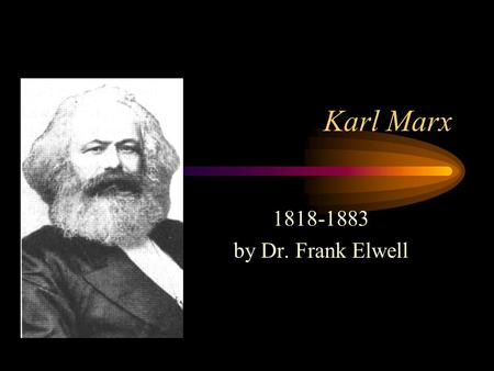 Karl Marx 1818-1883 by Dr. Frank Elwell. Note: This presentation is based on the theories of Karl Marx as presented in his books listed in the bibliography.