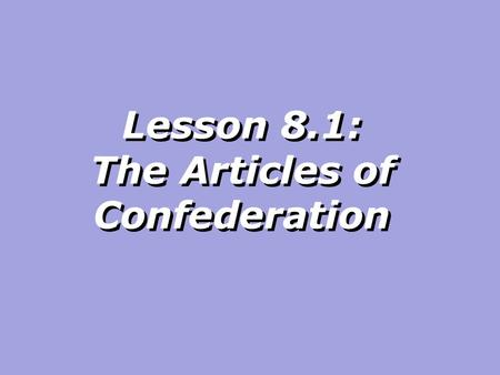 Lesson 8.1: The Articles of Confederation. Today we will examine the Articles of Confederation.