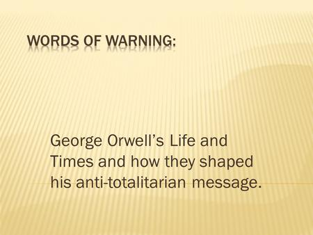 George Orwell's Life and Times and how they shaped his anti-totalitarian message.