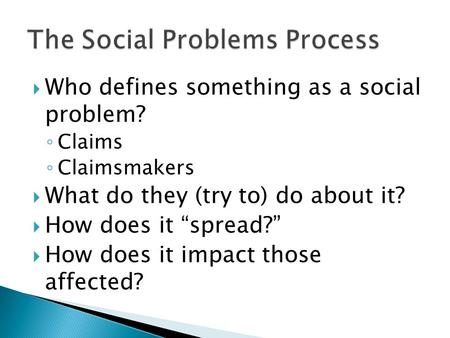 " Who defines something as a social problem? ◦ Claims ◦ Claimsmakers  What do they (try to) do about it?  How does it ""spread?""  How does it impact."
