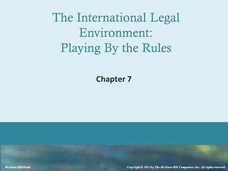 McGraw-Hill/Irwin Copyright © 2013 by The McGraw-Hill Companies, Inc. All rights reserved. The International Legal Environment: Playing By the Rules Chapter.