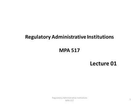 Regulatory Administrative Institutions MPA 517 Lecture 01 1 Regulatory Administrative Institutions MPA 517.