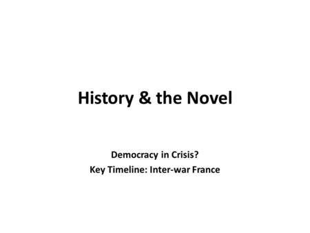 History & the Novel Democracy in Crisis? Key Timeline: Inter-war France.