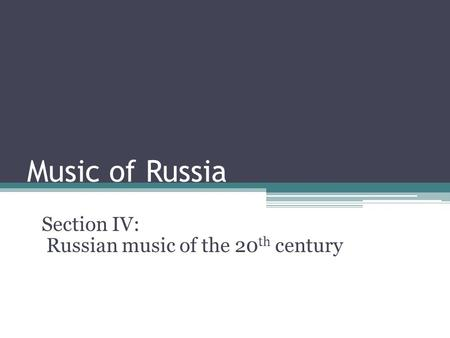 Music <strong>of</strong> Russia Section IV: Russian music <strong>of</strong> the 20 th century.