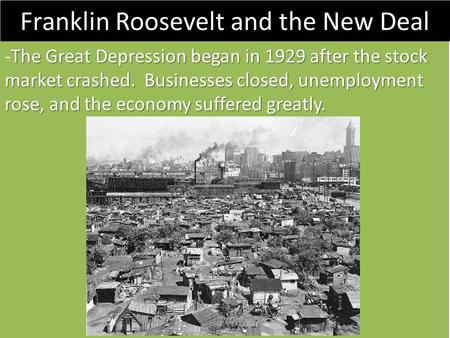 Franklin Roosevelt and the New Deal The Great Depression began in 1929 after the stock market crashed. Businesses closed, unemployment rose, and the economy.