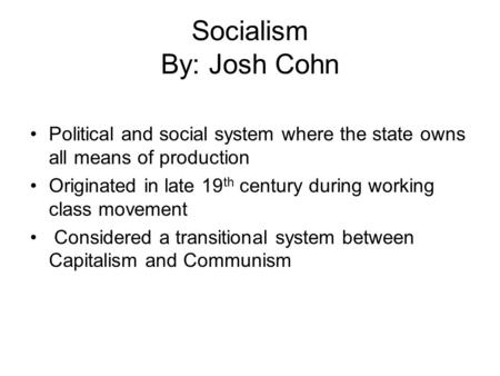 Socialism By: Josh Cohn Political and social system where the state owns all means of production Originated in late 19 th century during working class.