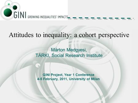 Attitudes to inequality: a cohort perspective Márton Medgyesi, TÁRKI, Social Research Institute GINI Project, Year 1 Conference 4-5 February, 2011, University.