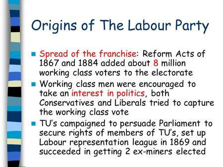 Origins of The Labour Party Spread of the franchise: Reform Acts of 1867 and 1884 added about 8 million working class voters to the electorate Working.