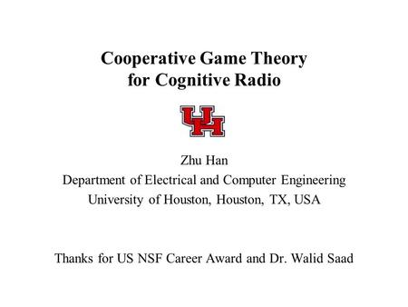 Cooperative Game Theory for Cognitive Radio Zhu Han Department of Electrical and Computer Engineering University of Houston, Houston, TX, USA Thanks for.