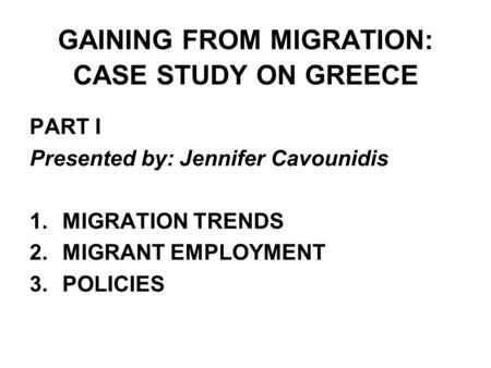 GAINING FROM MIGRATION: CASE STUDY ON GREECE PART I Presented by: Jennifer Cavounidis 1.MIGRATION TRENDS 2.MIGRANT EMPLOYMENT 3.POLICIES.
