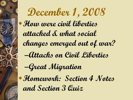 December 1, 2008  How were civil liberties attacked & what social changes emerged out of war? – Attacks on Civil Liberties – Great Migration  Homework:
