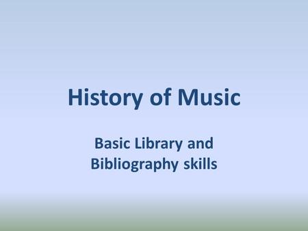 History of Music Basic Library and Bibliography skills.