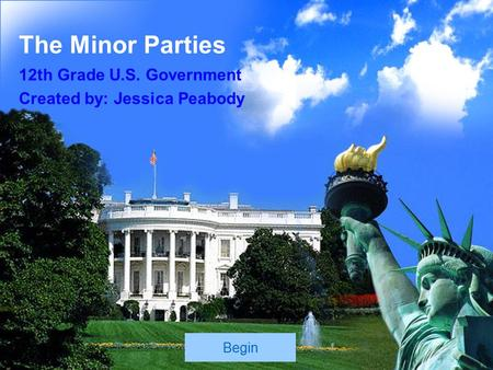 The Minor Parties 12th Grade U.S. Government Created by: Jessica Peabody Begin.
