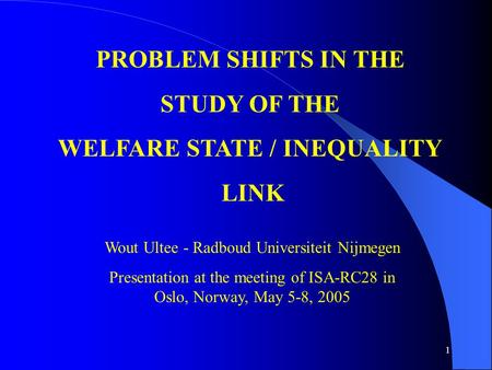 1 PROBLEM SHIFTS IN THE STUDY OF THE WELFARE STATE / INEQUALITY LINK Wout Ultee - Radboud Universiteit Nijmegen Presentation at the meeting of ISA-RC28.