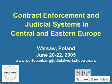 Contract Enforcement and Judicial Systems in Central and Eastern Europe Warsaw, Poland June 20-22, 2005 www.worldbank.org/judicialworkshopwarsaw.