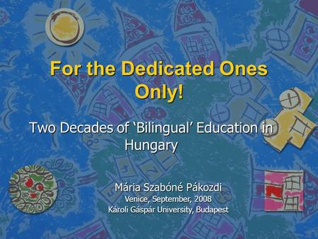 Two Decades of 'Bilingual' Education in Hungary For the Dedicated Ones Only! Mária Szabóné Pákozdi Venice, September, 2008 Károli Gáspár University, Budapest.