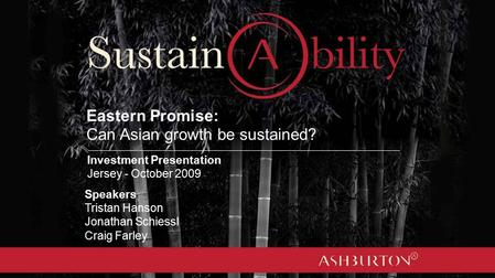 Eastern Promise: Can Asian growth be sustained? Speakers Tristan Hanson Jonathan Schiessl Craig Farley Investment Presentation Jersey - October 2009.