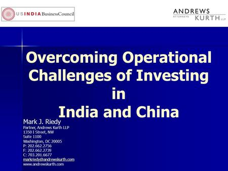 Overcoming Operational Challenges of Investing in India and China Mark J. Riedy Partner, Andrews Kurth LLP 1350 I Street, NW Suite 1100 Washington, DC.